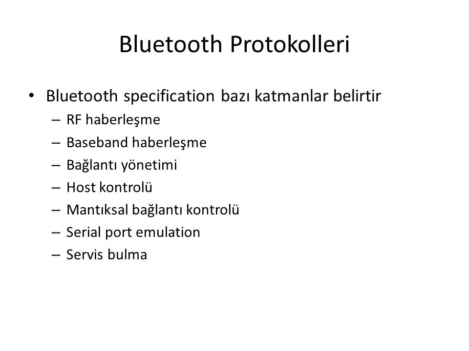 Connecting Bluetooth Devices Some Bluetooth devices continuously scan for other devices in an effort to 'discover' them Many Bluetooth devices require the user to activate the 'discovery' (masters) or search (slaves) mode Using PIN codes: – Bluetooth attempts to prevent just anybody from accessing or connecting to your Bluetooth device – Standard defines security options A common security method is using personal identification number (PIN) PIN is intended to prevent any unauthorized device to create an association