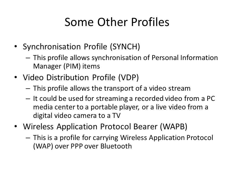Some Other Profiles Synchronisation Profile (SYNCH) – This profile allows synchronisation of Personal Information Manager (PIM) items Video Distribution Profile (VDP) – This profile allows the transport of a video stream – It could be used for streaming a recorded video from a PC media center to a portable player, or a live video from a digital video camera to a TV Wireless Application Protocol Bearer (WAPB) – This is a profile for carrying Wireless Application Protocol (WAP) over PPP over Bluetooth