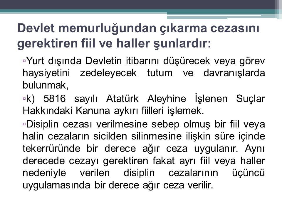 Devlet memurluğundan çıkarma cezasını gerektiren fiil ve haller şunlardır: ▫ Yurt dışında Devletin itibarını düşürecek veya görev haysiyetini zedeleyecek tutum ve davranışlarda bulunmak, ▫ k) 5816 sayılı Atatürk Aleyhine İşlenen Suçlar Hakkındaki Kanuna aykırı fiilleri işlemek.