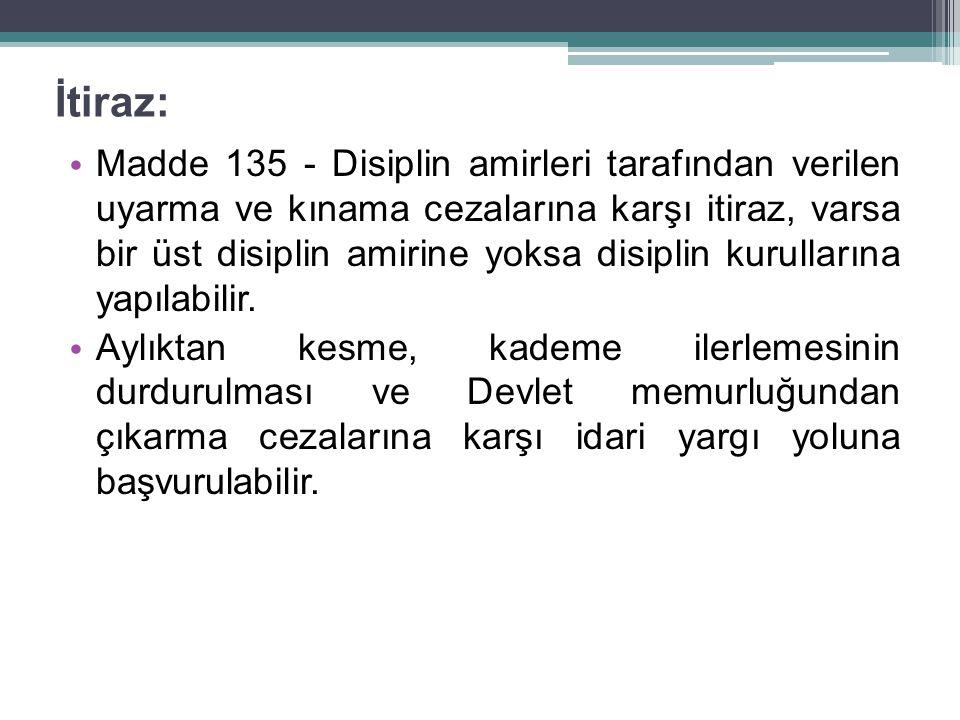 İtiraz: Madde 135 - Disiplin amirleri tarafından verilen uyarma ve kınama cezalarına karşı itiraz, varsa bir üst disiplin amirine yoksa disiplin kurullarına yapılabilir.