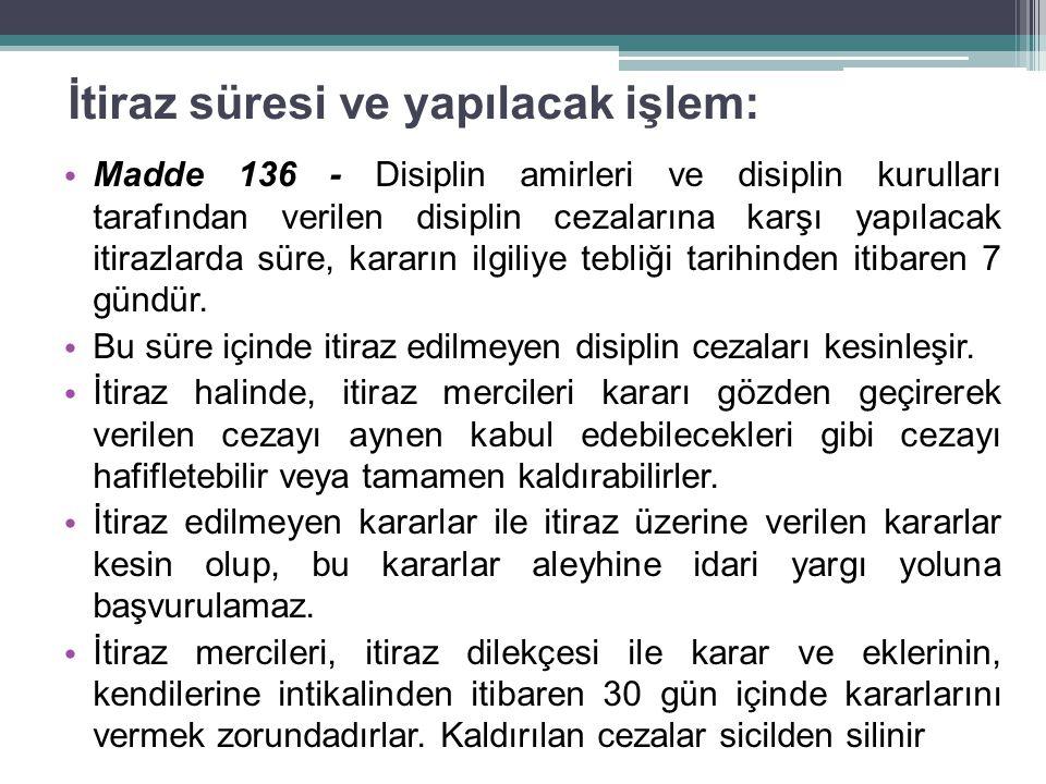İtiraz süresi ve yapılacak işlem: Madde 136 - Disiplin amirleri ve disiplin kurulları tarafından verilen disiplin cezalarına karşı yapılacak itirazlarda süre, kararın ilgiliye tebliği tarihinden itibaren 7 gündür.
