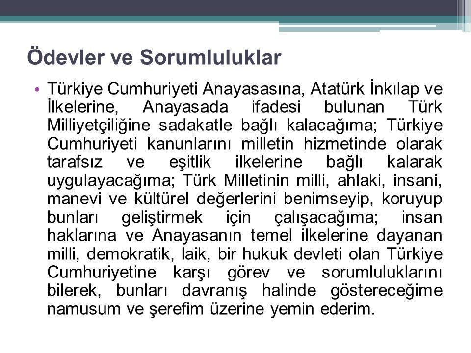 Ödevler ve Sorumluluklar Türkiye Cumhuriyeti Anayasasına, Atatürk İnkılap ve İlkelerine, Anayasada ifadesi bulunan Türk Milliyetçiliğine sadakatle bağlı kalacağıma; Türkiye Cumhuriyeti kanunlarını milletin hizmetinde olarak tarafsız ve eşitlik ilkelerine bağlı kalarak uygulayacağıma; Türk Milletinin milli, ahlaki, insani, manevi ve kültürel değerlerini benimseyip, koruyup bunları geliştirmek için çalışacağıma; insan haklarına ve Anayasanın temel ilkelerine dayanan milli, demokratik, laik, bir hukuk devleti olan Türkiye Cumhuriyetine karşı görev ve sorumluluklarını bilerek, bunları davranış halinde göstereceğime namusum ve şerefim üzerine yemin ederim.