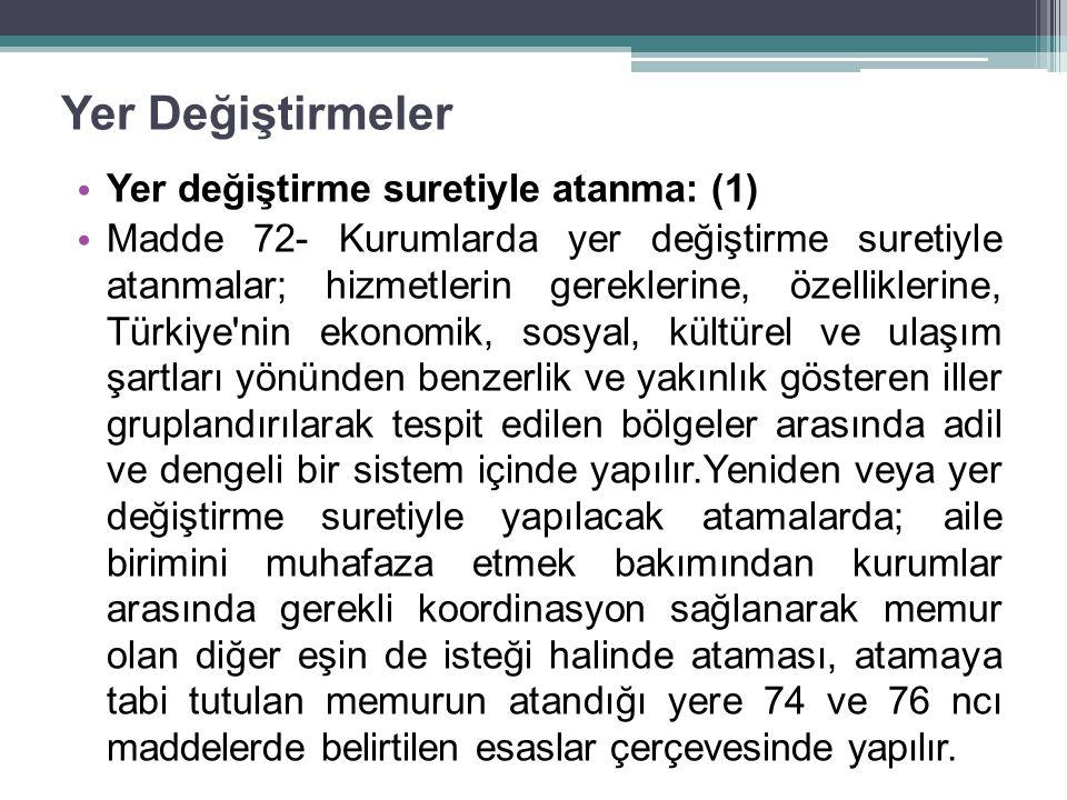 Yer Değiştirmeler Yer değiştirme suretiyle atanma: (1) Madde 72- Kurumlarda yer değiştirme suretiyle atanmalar; hizmetlerin gereklerine, özelliklerine, Türkiye nin ekonomik, sosyal, kültürel ve ulaşım şartları yönünden benzerlik ve yakınlık gösteren iller gruplandırılarak tespit edilen bölgeler arasında adil ve dengeli bir sistem içinde yapılır.Yeniden veya yer değiştirme suretiyle yapılacak atamalarda; aile birimini muhafaza etmek bakımından kurumlar arasında gerekli koordinasyon sağlanarak memur olan diğer eşin de isteği halinde ataması, atamaya tabi tutulan memurun atandığı yere 74 ve 76 ncı maddelerde belirtilen esaslar çerçevesinde yapılır.