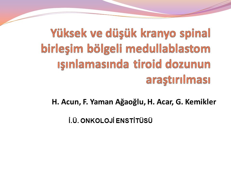 H. Acun, F. Yaman Ağaoğlu, H. Acar, G. Kemikler İ.Ü. ONKOLOJİ ENSTİTÜSÜ