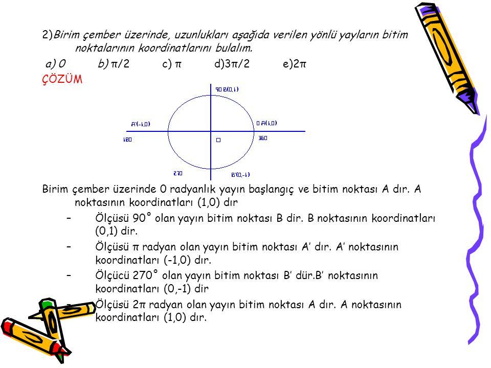 2)Birim çember üzerinde, uzunlukları aşağıda verilen yönlü yayların bitim noktalarının koordinatlarını bulalım. a) 0 b) π/2 c) π d)3π/2 e)2π ÇÖZÜM Bir