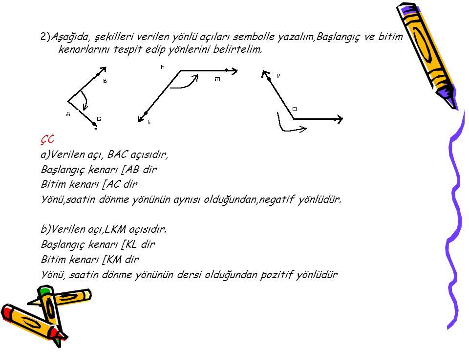 2)Aşağıda, şekilleri verilen yönlü açıları sembolle yazalım,Başlangıç ve bitim kenarlarını tespit edip yönlerini belirtelim. ÇÖZÜM a)Verilen açı, BAC