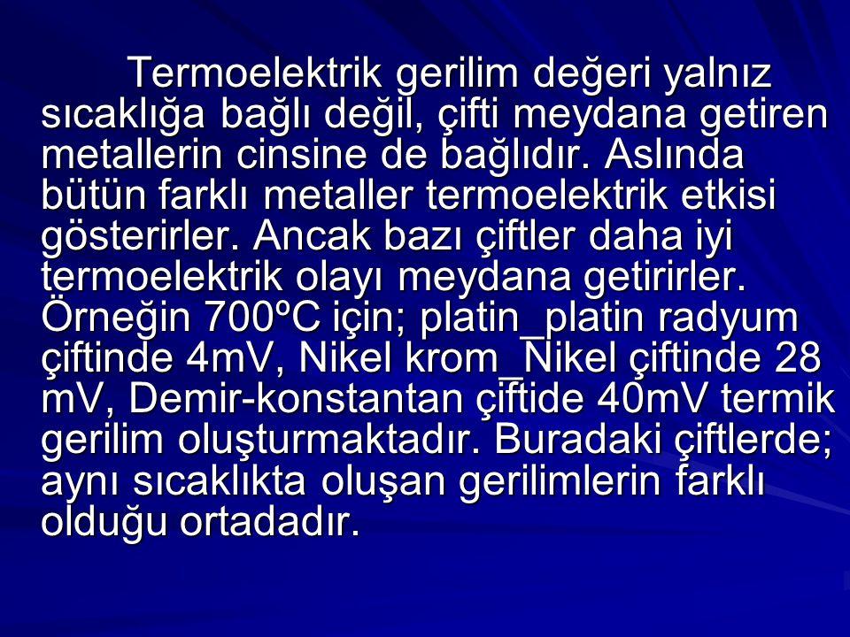 Termoelektrik gerilim değeri yalnız sıcaklığa bağlı değil, çifti meydana getiren metallerin cinsine de bağlıdır. Aslında bütün farklı metaller termoel