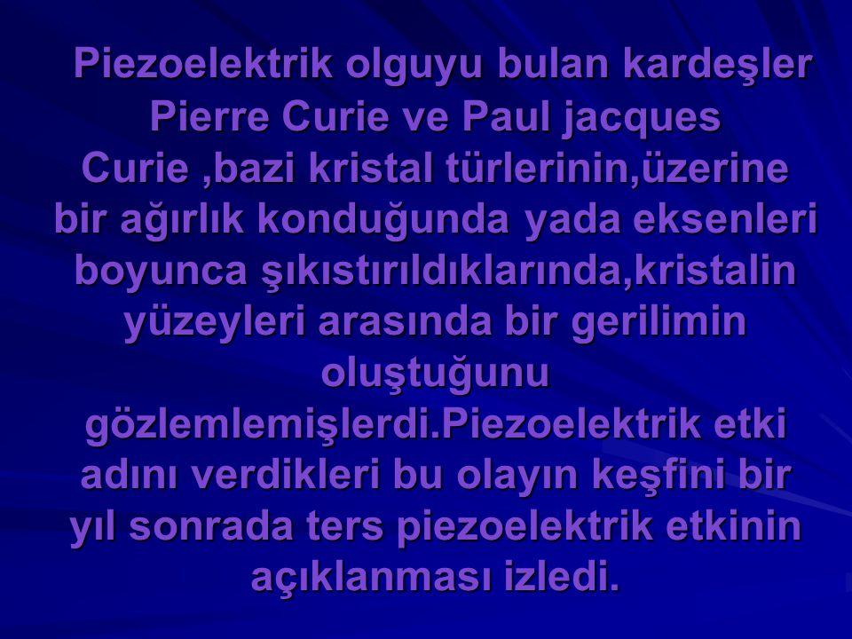 Piezoelektrik olguyu bulan kardeşler Pierre Curie ve Paul jacques Curie,bazi kristal türlerinin,üzerine bir ağırlık konduğunda yada eksenleri boyunca