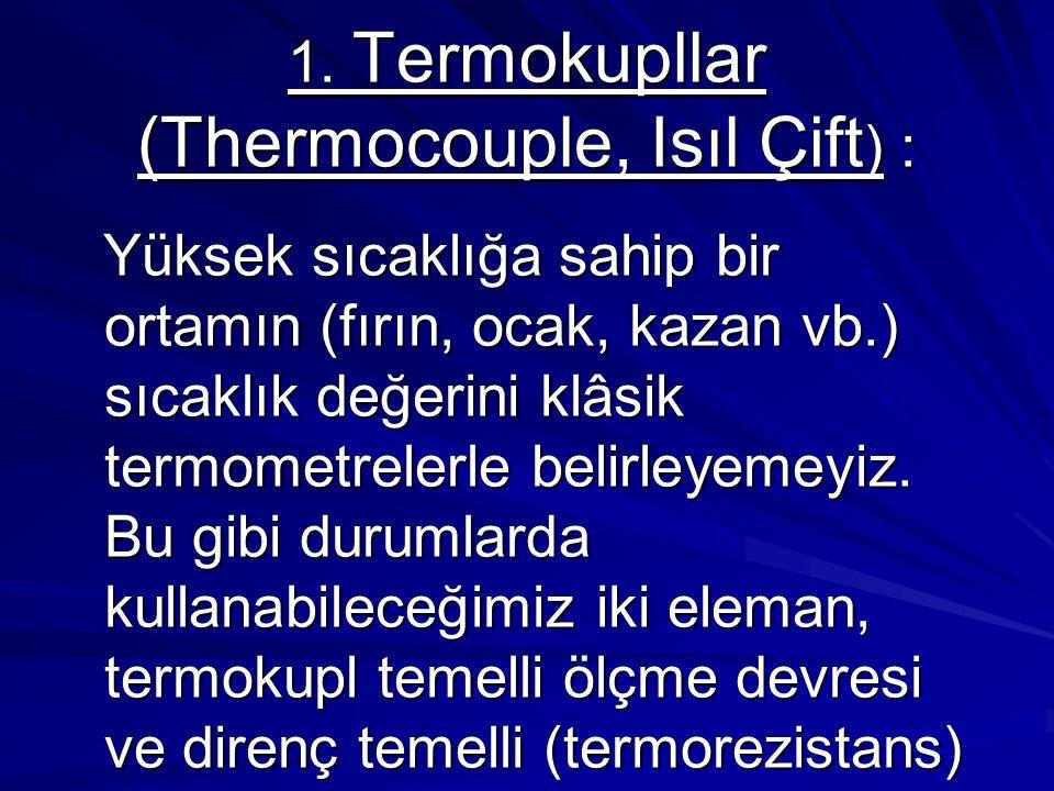 1. Termokupllar (Thermocouple, Isıl Çift ) : Yüksek sıcaklığa sahip bir ortamın (fırın, ocak, kazan vb.) sıcaklık değerini klâsik termometrelerle beli