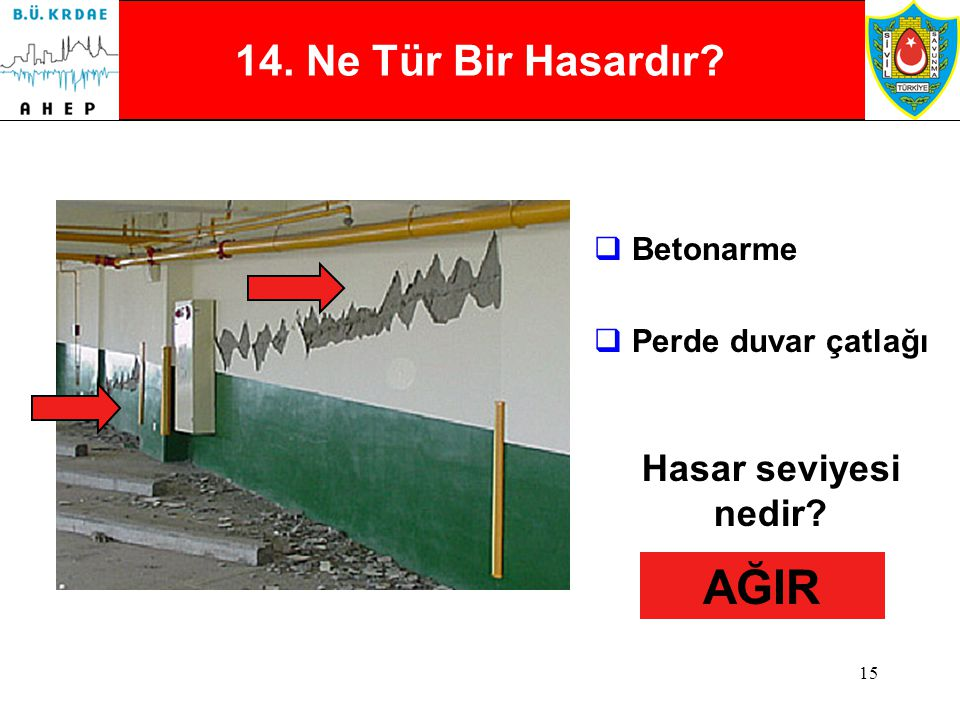 14 13. Ne Tür Bir Hasardır?  Betonarme  Tuğla / dolgu duvar çatlakları Hasar seviyesi nedir? HAFİF