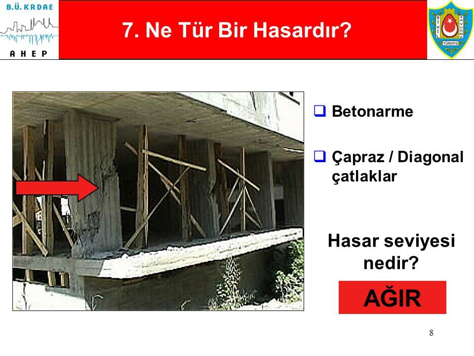7  Betonarme  Muhtemel çekirdek beton ezilmesi  Dolgu duvar hasarı Hasar seviyesi nedir? Kısmi mi Genel mi? AĞIR (Genel ise) ORTA (Kısmi ise) 6. Ne