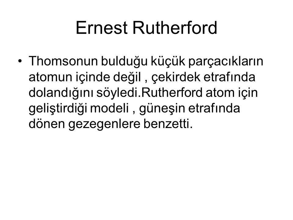 Ernest Rutherford Thomsonun bulduğu küçük parçacıkların atomun içinde değil, çekirdek etrafında dolandığını söyledi.Rutherford atom için geliştirdiği