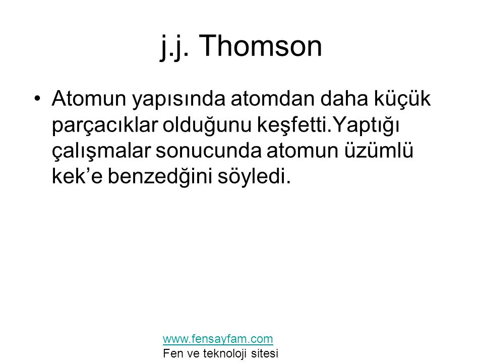 j.j. Thomson Atomun yapısında atomdan daha küçük parçacıklar olduğunu keşfetti.Yaptığı çalışmalar sonucunda atomun üzümlü kek'e benzedğini söyledi. ww