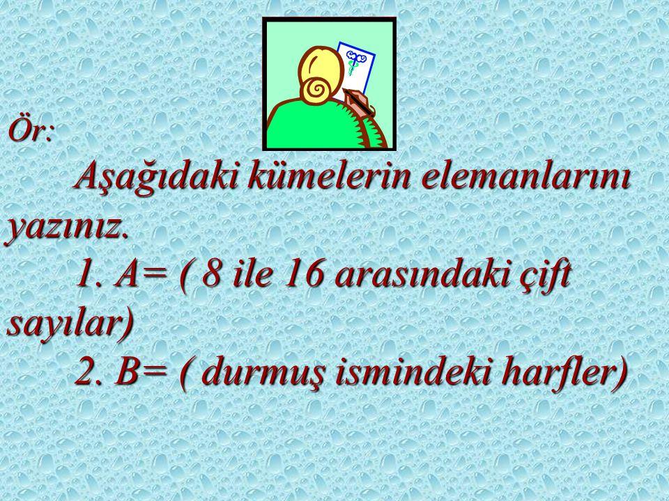 Ör: Aşağıdaki kümelerin elemanlarını yazınız.1. A= ( 8 ile 16 arasındaki çift sayılar) 2.