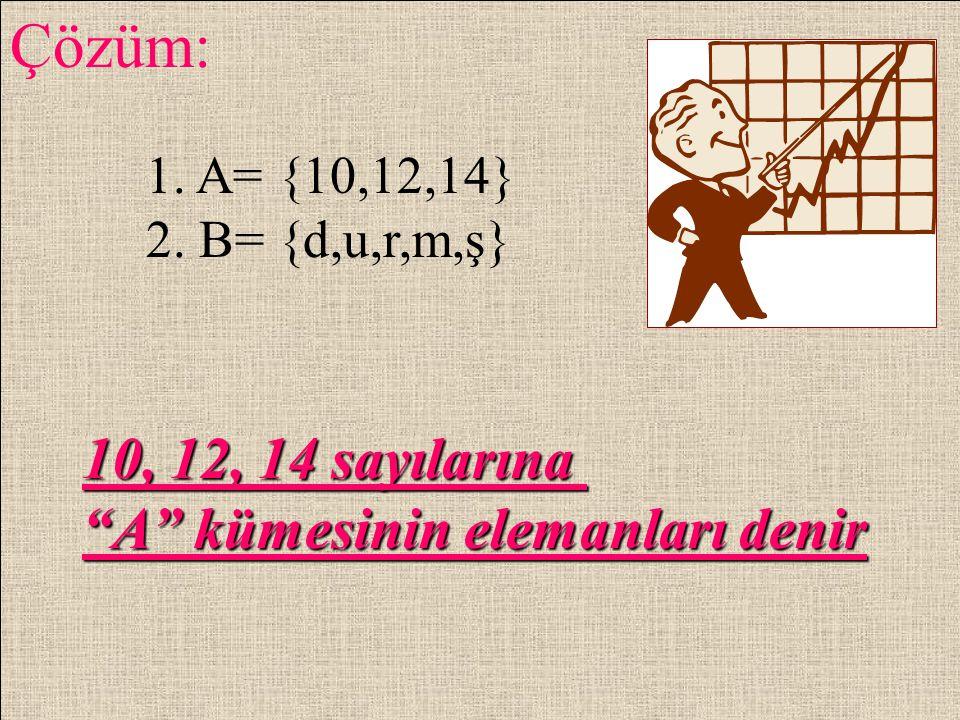 Çözüm: 10, 12, 14 sayılarına A kümesinin elemanları denir 1. A= {10,12,14} 2. B= {d,u,r,m,ş}