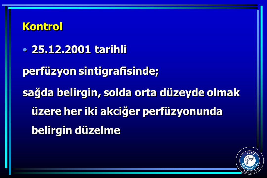 Kontrol 25.12.2001 tarihli perfüzyon sintigrafisinde; sağda belirgin, solda orta düzeyde olmak üzere her iki akciğer perfüzyonunda belirgin düzelme 25