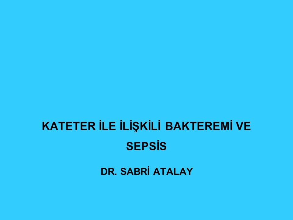 KATETER İLE İLİŞKİLİ BAKTEREMİ VE SEPSİS DR. SABRİ ATALAY