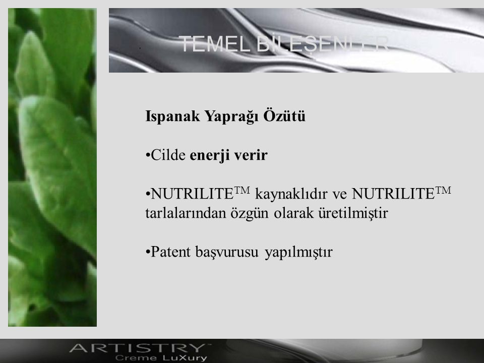 TEMEL BİLEŞENLER Ispanak Yaprağı Özütü Cilde enerji verir NUTRILITE TM kaynaklıdır ve NUTRILITE TM tarlalarından özgün olarak üretilmiştir Patent başvurusu yapılmıştır