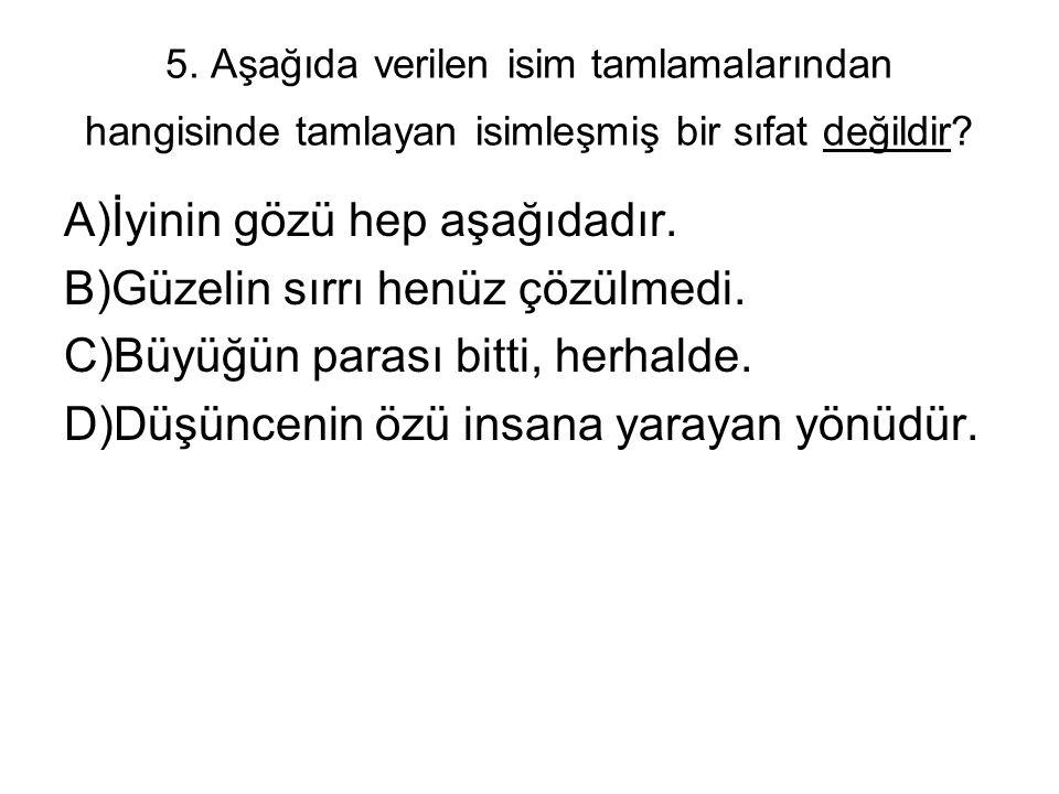 5. Aşağıda verilen isim tamlamalarından hangisinde tamlayan isimleşmiş bir sıfat değildir? A)İyinin gözü hep aşağıdadır. B)Güzelin sırrı henüz çözülme