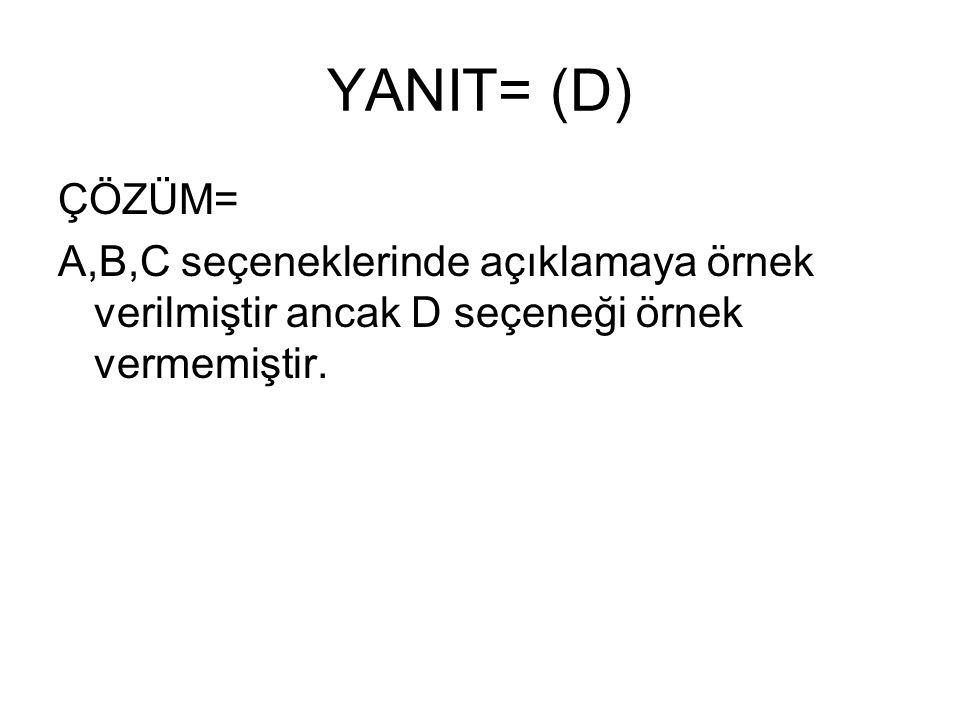 YANIT= (D) ÇÖZÜM= A,B,C seçeneklerinde açıklamaya örnek verilmiştir ancak D seçeneği örnek vermemiştir.