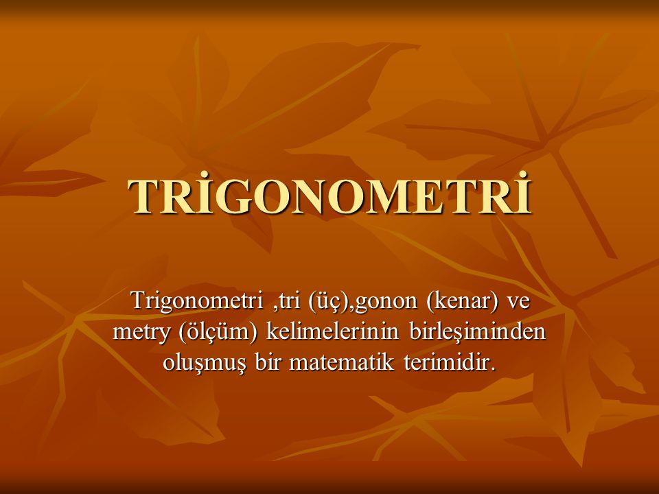 TRİGONOMETRİ Trigonometri,tri (üç),gonon (kenar) ve metry (ölçüm) kelimelerinin birleşiminden oluşmuş bir matematik terimidir.