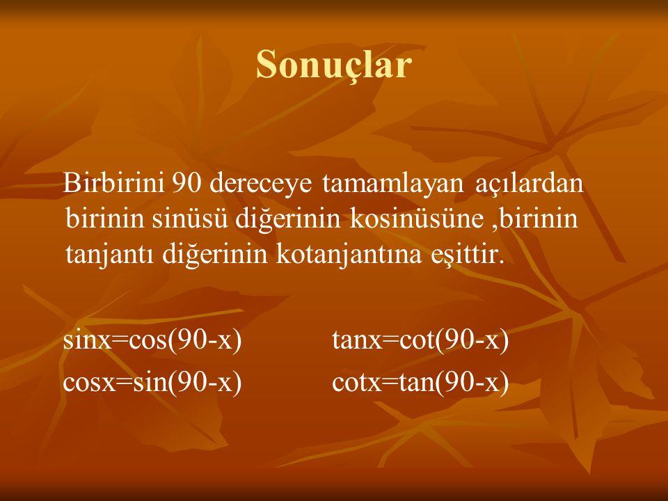 Sonuçlar Birbirini 90 dereceye tamamlayan açılardan birinin sinüsü diğerinin kosinüsüne,birinin tanjantı diğerinin kotanjantına eşittir.