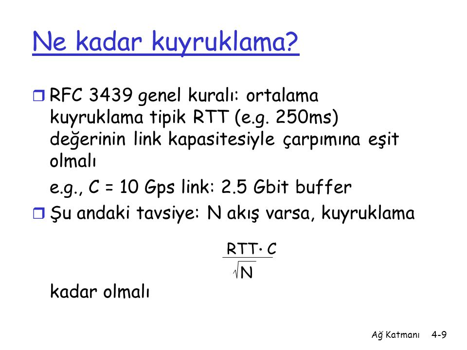 Ağ Katmanı4-9 Ne kadar kuyruklama? r RFC 3439 genel kuralı: ortalama kuyruklama tipik RTT (e.g. 250ms) değerinin link kapasitesiyle çarpımına eşit olm