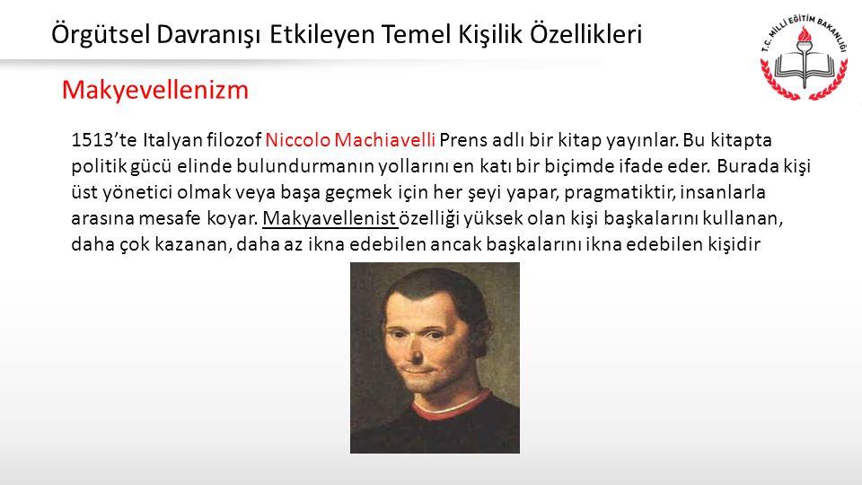 Örgütsel Davranışı Etkileyen Temel Kişilik Özellikleri Makyevellenizm 1513'te Italyan filozof Niccolo Machiavelli Prens adlı bir kitap yayınlar. Bu ki