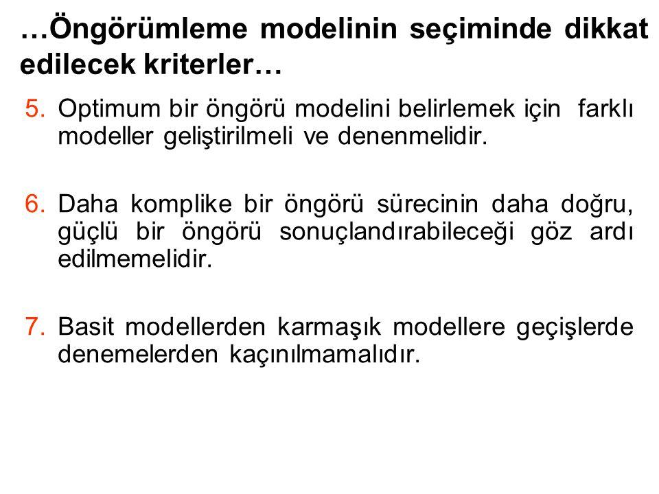 …Öngörümleme modelinin seçiminde dikkat edilecek kriterler… 5.Optimum bir öngörü modelini belirlemek için farklı modeller geliştirilmeli ve denenmelid
