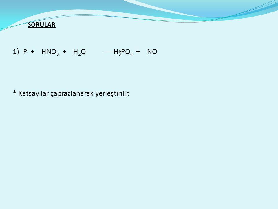 SORULAR 1)P + HNO 3 + H 2 O H 3 PO 4 + NO * Katsayılar çaprazlanarak yerleştirilir.