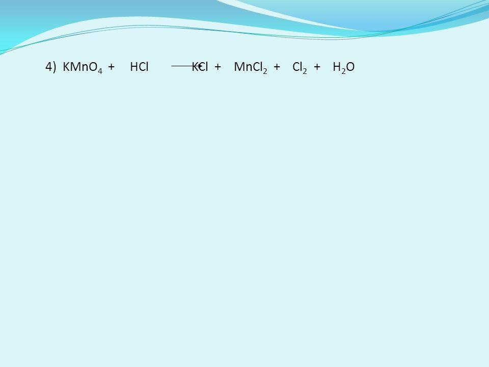 4) KMnO 4 + HCl KCl + MnCl 2 + Cl 2 + H 2 O