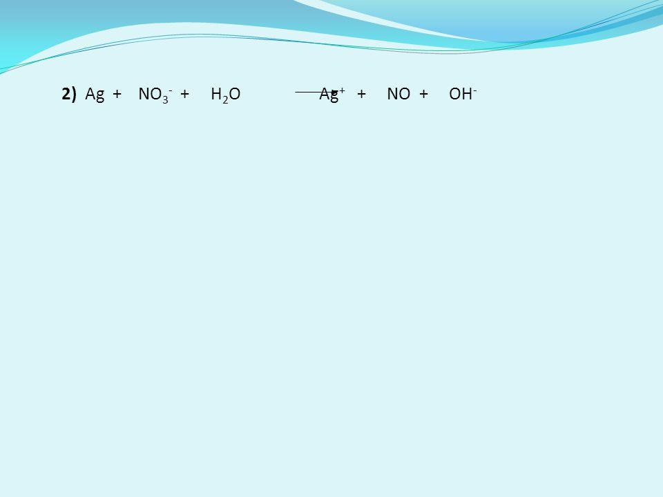 2) Ag + NO 3 - + H 2 O Ag + + NO + OH -