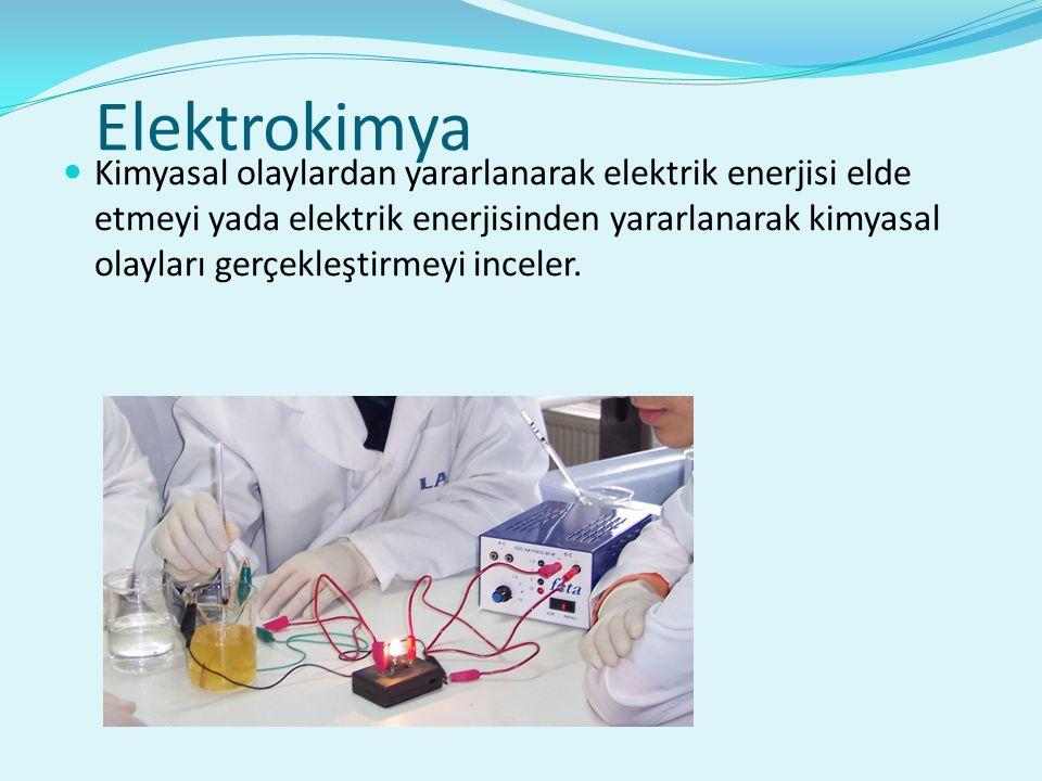 Elektrokimya Kimyasal olaylardan yararlanarak elektrik enerjisi elde etmeyi yada elektrik enerjisinden yararlanarak kimyasal olayları gerçekleştirmeyi inceler.