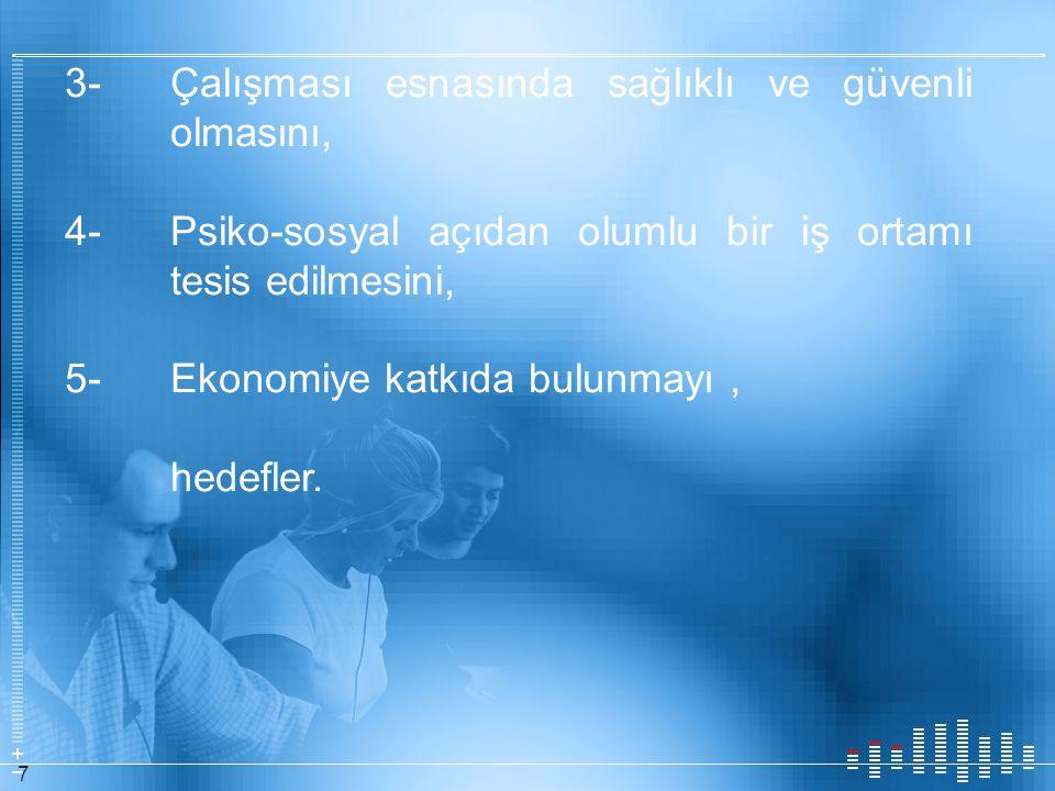 7 3- Çalışması esnasında sağlıklı ve güvenli olmasını, 4- Psiko-sosyal açıdan olumlu bir iş ortamı tesis edilmesini, 5- Ekonomiye katkıda bulunmayı, h