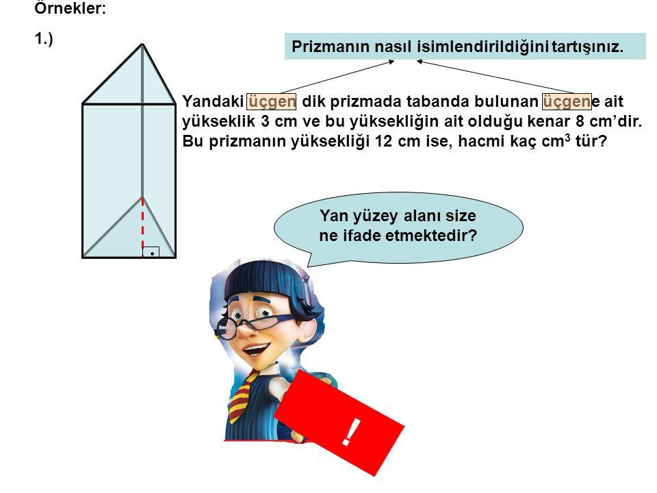 Örnekler: 1.) Yandaki üçgen dik prizmada tabanda bulunan üçgene ait yükseklik 3 cm ve bu yüksekliğin ait olduğu kenar 8 cm'dir.