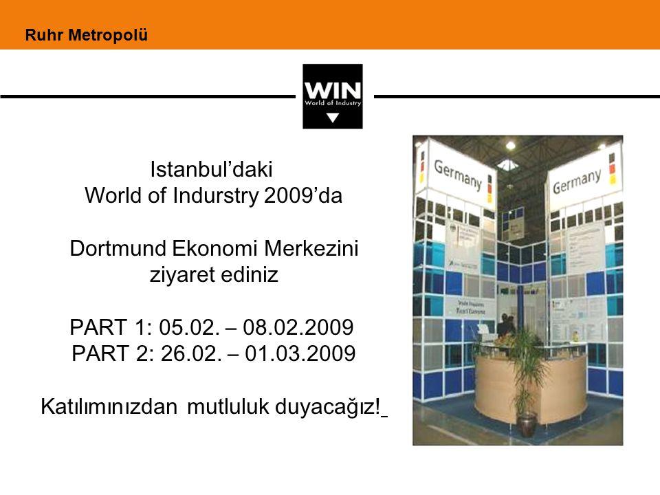 Istanbul'daki World of Indurstry 2009'da Dortmund Ekonomi Merkezini ziyaret ediniz PART 1: 05.02. – 08.02.2009 PART 2: 26.02. – 01.03.2009 Katılımınız