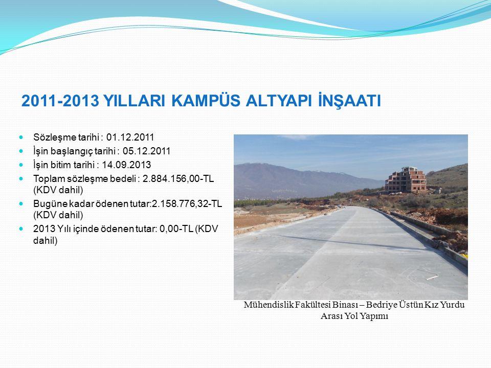2011-2013 YILLARI KAMPÜS ALTYAPI İNŞAATI Sözleşme tarihi : 01.12.2011 İşin başlangıç tarihi : 05.12.2011 İşin bitim tarihi : 14.09.2013 Toplam sözleşme bedeli : 2.884.156,00-TL (KDV dahil) Bugüne kadar ödenen tutar:2.158.776,32-TL (KDV dahil) 2013 Yılı içinde ödenen tutar: 0,00-TL (KDV dahil) Mühendislik Fakültesi Binası – Bedriye Üstün Kız Yurdu Arası Yol Yapımı
