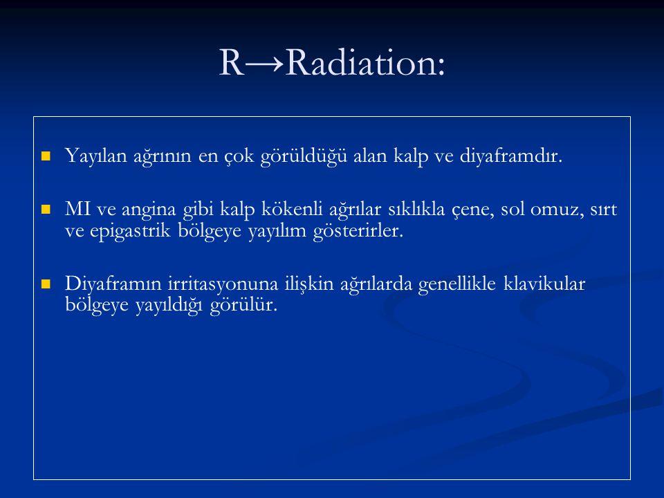 R→Radiation: Yayılan ağrının en çok görüldüğü alan kalp ve diyaframdır. MI ve angina gibi kalp kökenli ağrılar sıklıkla çene, sol omuz, sırt ve epigas