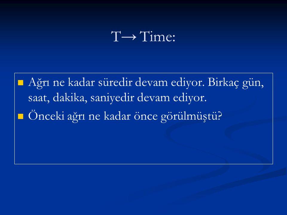 T→Time: Ağrı ne kadar süredir devam ediyor. Birkaç gün, saat, dakika, saniyedir devam ediyor. Önceki ağrı ne kadar önce görülmüştü?