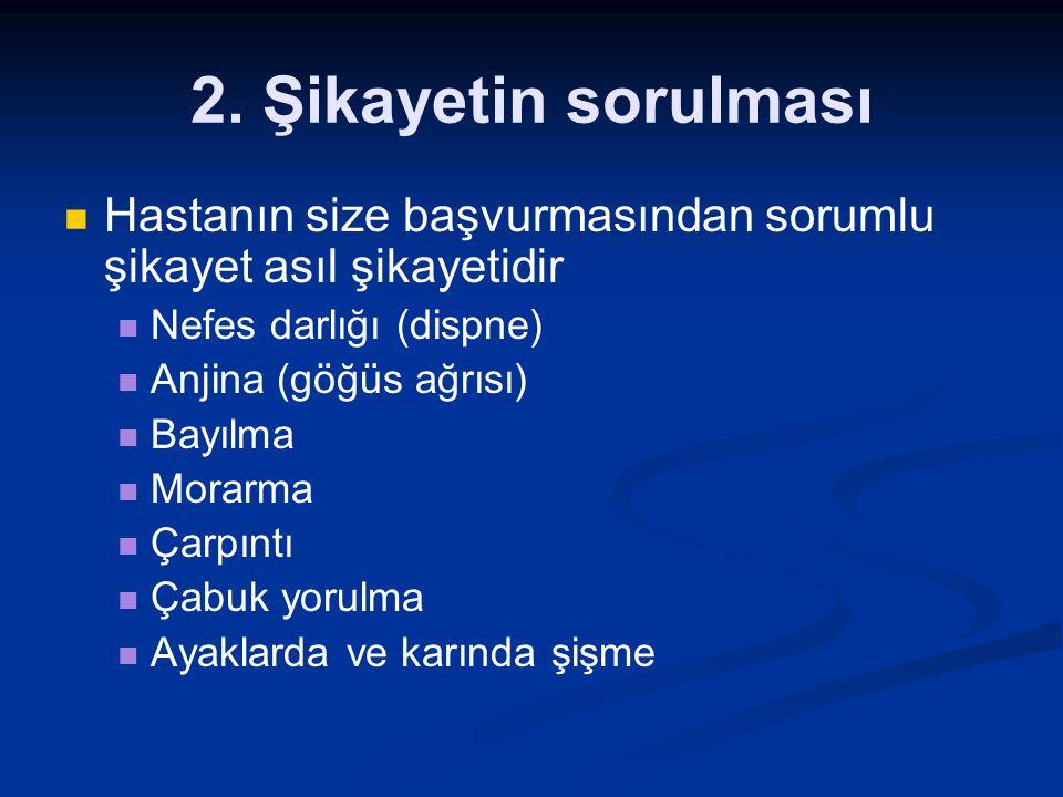 2. Şikayetin sorulması Hastanın size başvurmasından sorumlu şikayet asıl şikayetidir Nefes darlığı (dispne) Anjina (göğüs ağrısı) Bayılma Morarma Çarp