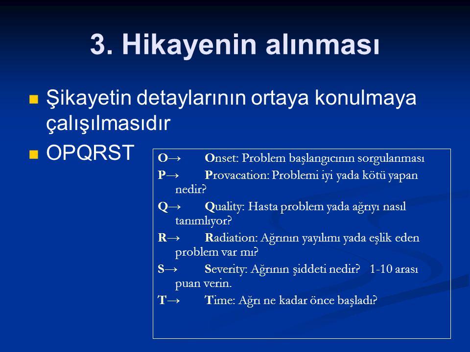 3. Hikayenin alınması Şikayetin detaylarının ortaya konulmaya çalışılmasıdır OPQRST O→ Onset: Problem başlangıcının sorgulanması P→Provacation: Proble