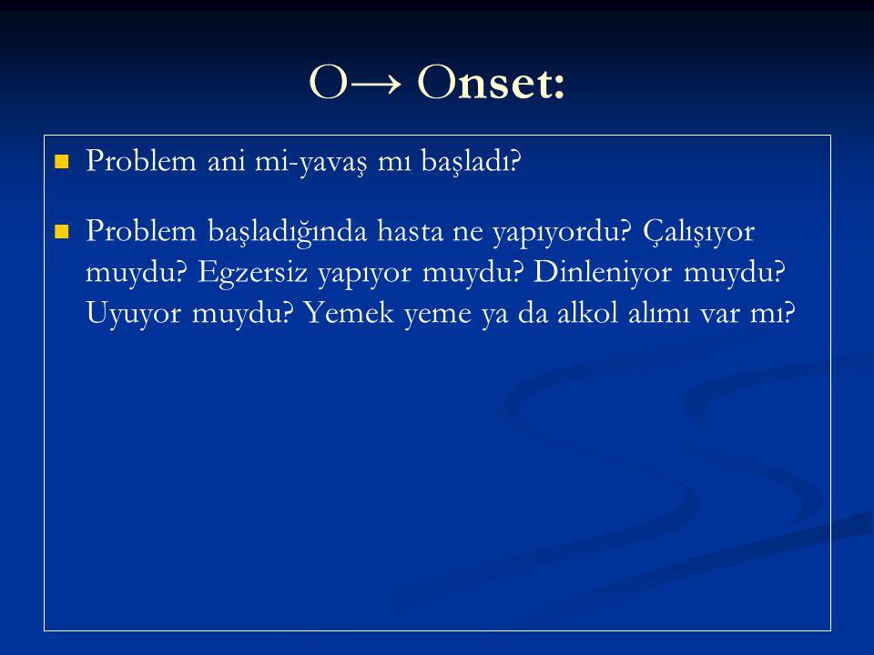 O→ Onset: Problem ani mi-yavaş mı başladı? Problem başladığında hasta ne yapıyordu? Çalışıyor muydu? Egzersiz yapıyor muydu? Dinleniyor muydu? Uyuyor