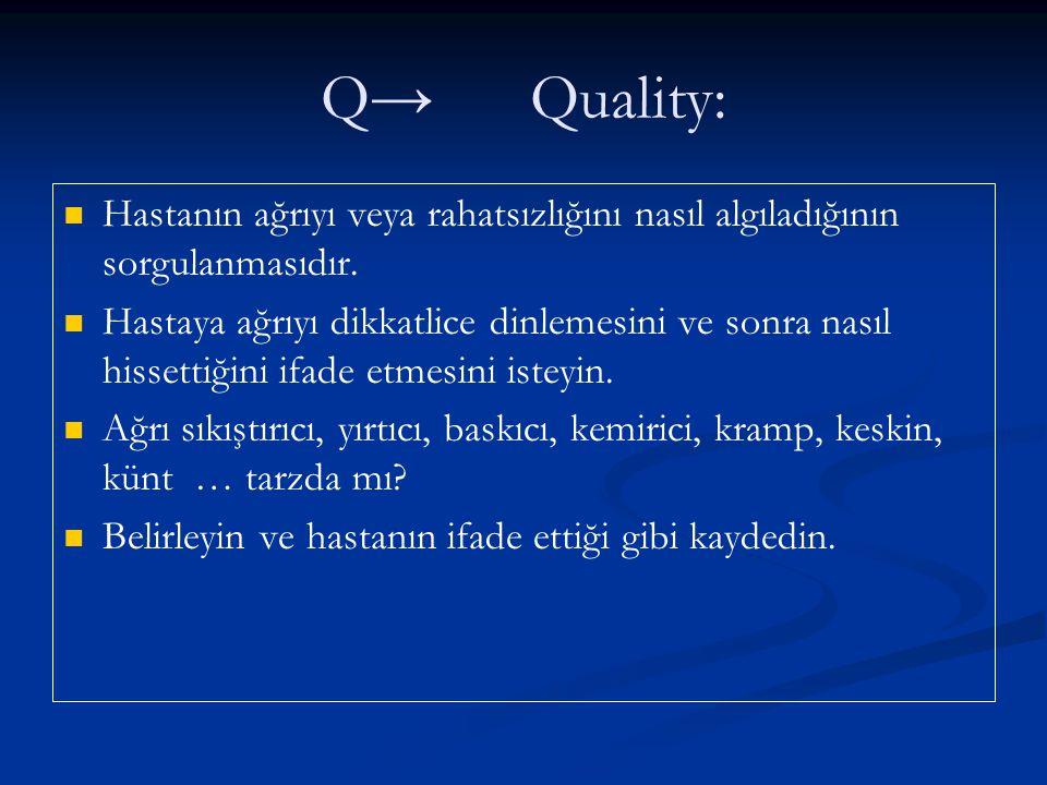 Q→Quality: Hastanın ağrıyı veya rahatsızlığını nasıl algıladığının sorgulanmasıdır. Hastaya ağrıyı dikkatlice dinlemesini ve sonra nasıl hissettiğini