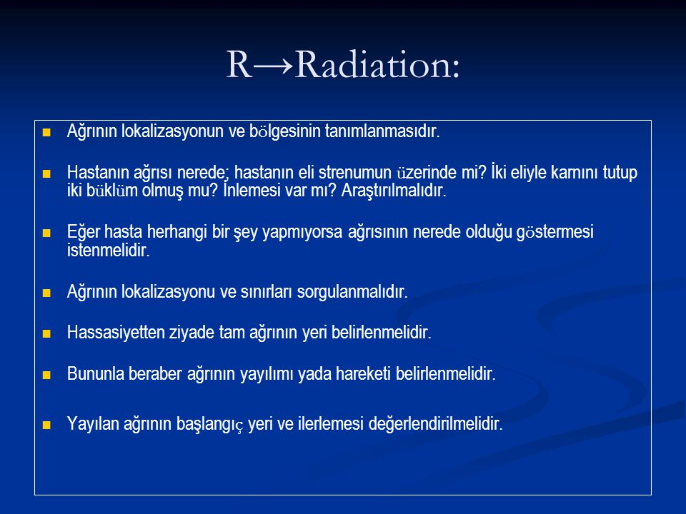 R→Radiation: Ağrının lokalizasyonun ve b ö lgesinin tanımlanmasıdır. Hastanın ağrısı nerede; hastanın eli strenumun ü zerinde mi? İki eliyle karnını t