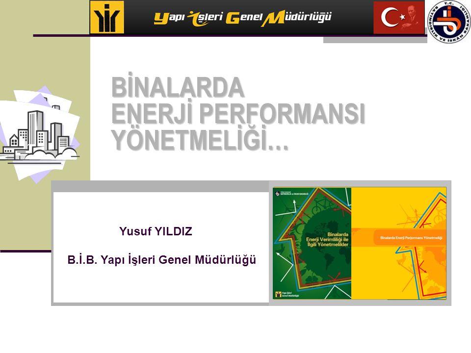 BİNALARDA ENERJİ PERFORMANSI YÖNETMELİĞİ… Yusuf YILDIZ B.İ.B. Yapı İşleri Genel Müdürlüğü