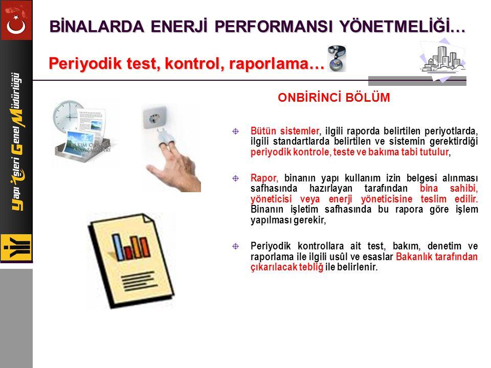 BİNALARDA ENERJİ PERFORMANSI YÖNETMELİĞİ… Periyodik test, kontrol, raporlama… Bütün sistemler, ilgili raporda belirtilen periyotlarda, ilgili standart