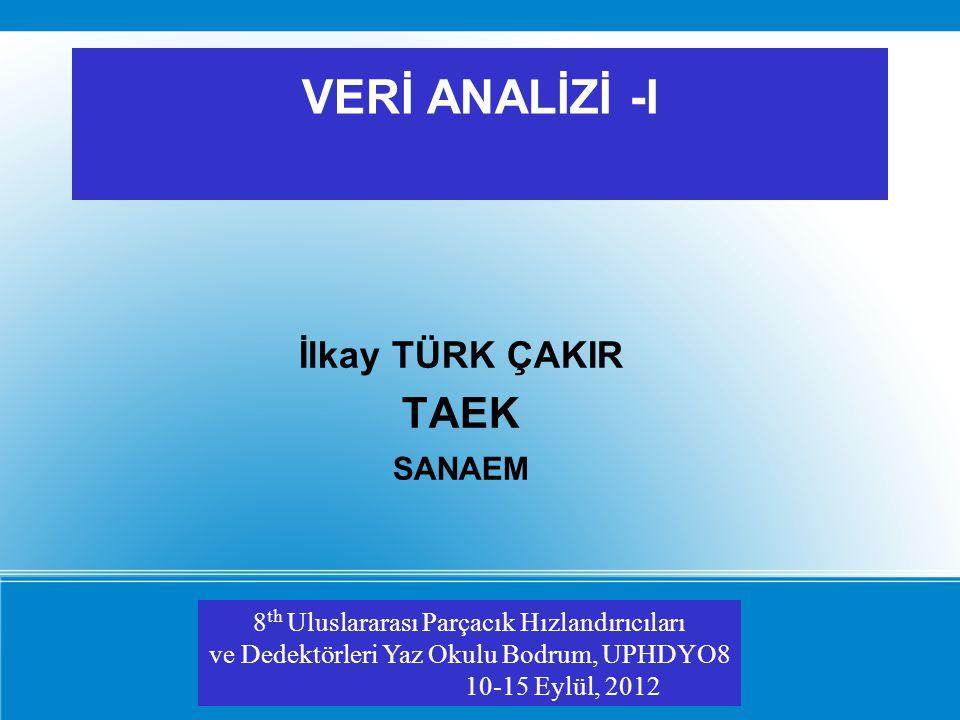 VERİ ANALİZİ -I İlkay TÜRK ÇAKIR TAEK SANAEM 8 th Uluslararası Parçacık Hızlandırıcıları ve Dedektörleri Yaz Okulu Bodrum, UPHDYO8 10-15 Eylül, 2012