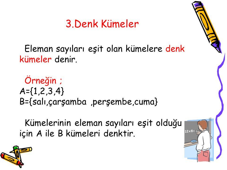 3.Denk Kümeler Eleman sayıları eşit olan kümelere denk kümeler denir. Örneğin ; A={1,2,3,4} B={salı,çarşamba,perşembe,cuma} Kümelerinin eleman sayılar