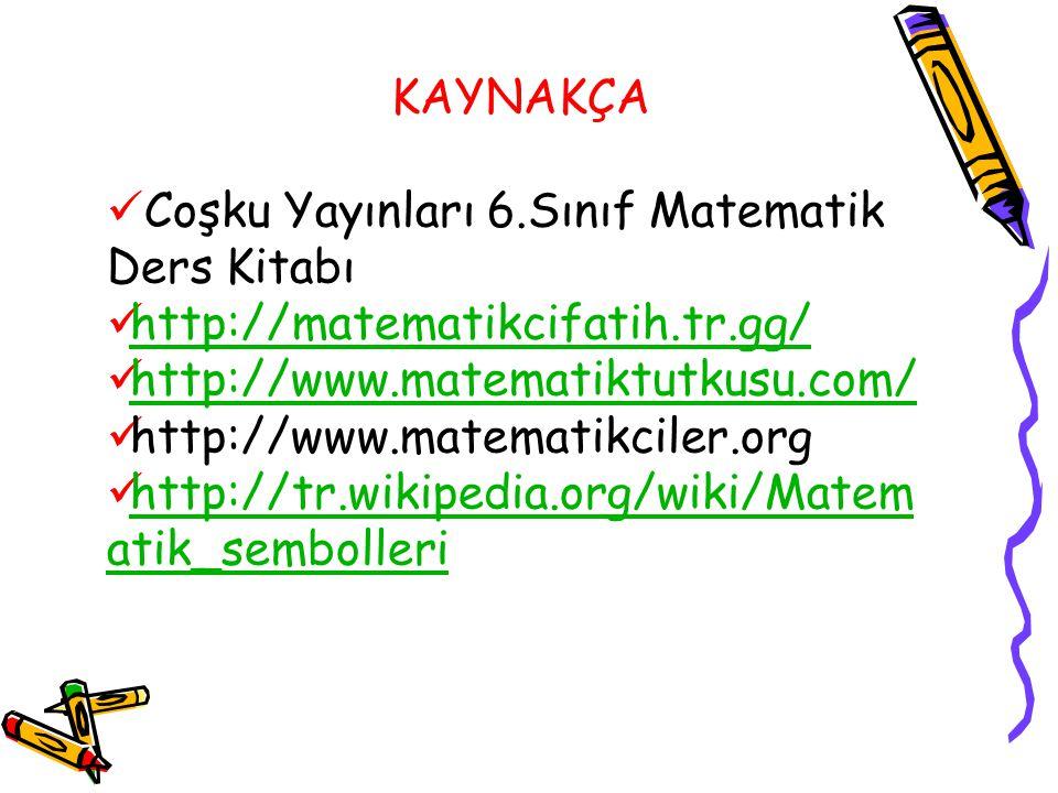 KAYNAKÇA Coşku Yayınları 6.Sınıf Matematik Ders Kitabı http://matematikcifatih.tr.gg/ http://www.matematiktutkusu.com/ http://www.matematikciler.org h