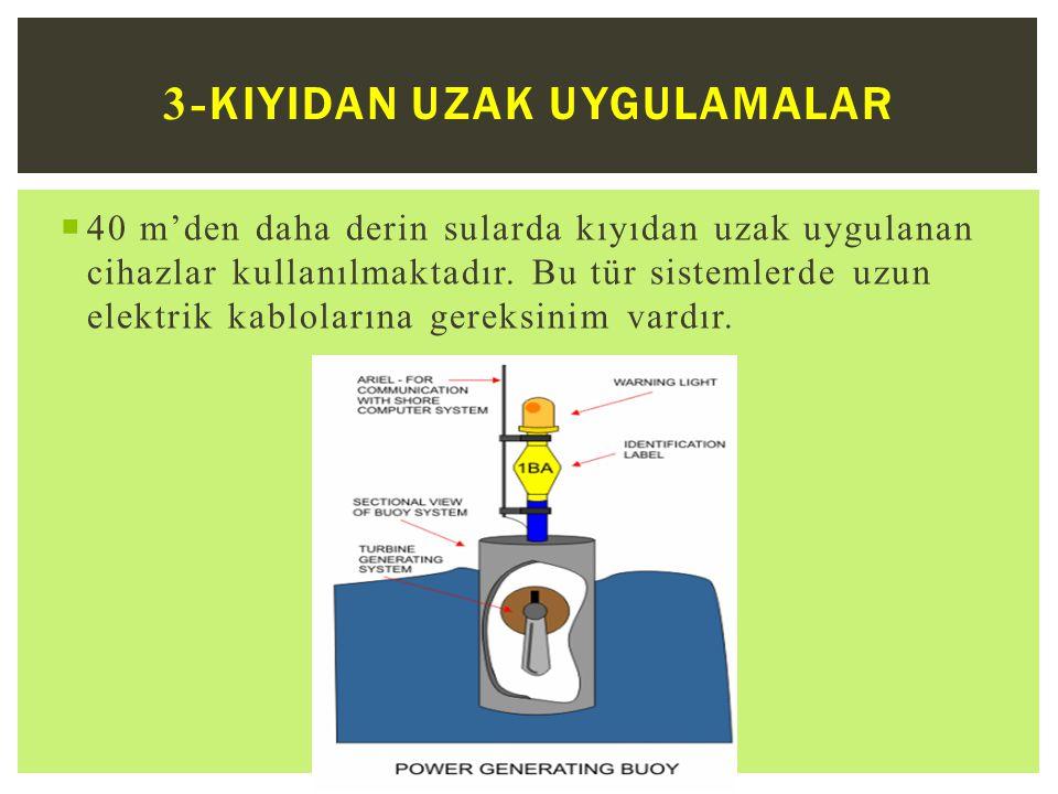  40 m'den daha derin sularda kıyıdan uzak uygulanan cihazlar kullanılmaktadır.